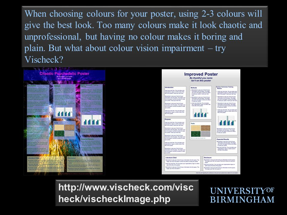 http://www.vischeck.com/visc heck/vischeckImage.php When choosing colours for your poster, using 2-3 colours will give the best look.