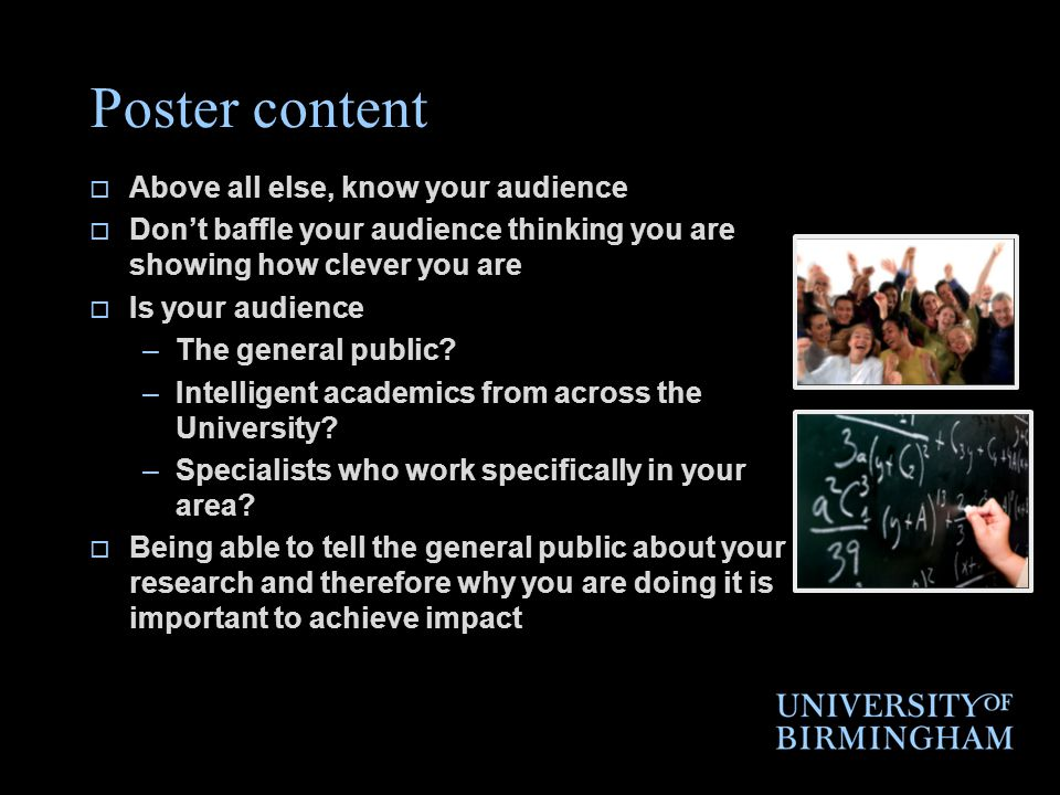 Poster content  Above all else, know your audience  Don't baffle your audience thinking you are showing how clever you are  Is your audience –The general public.