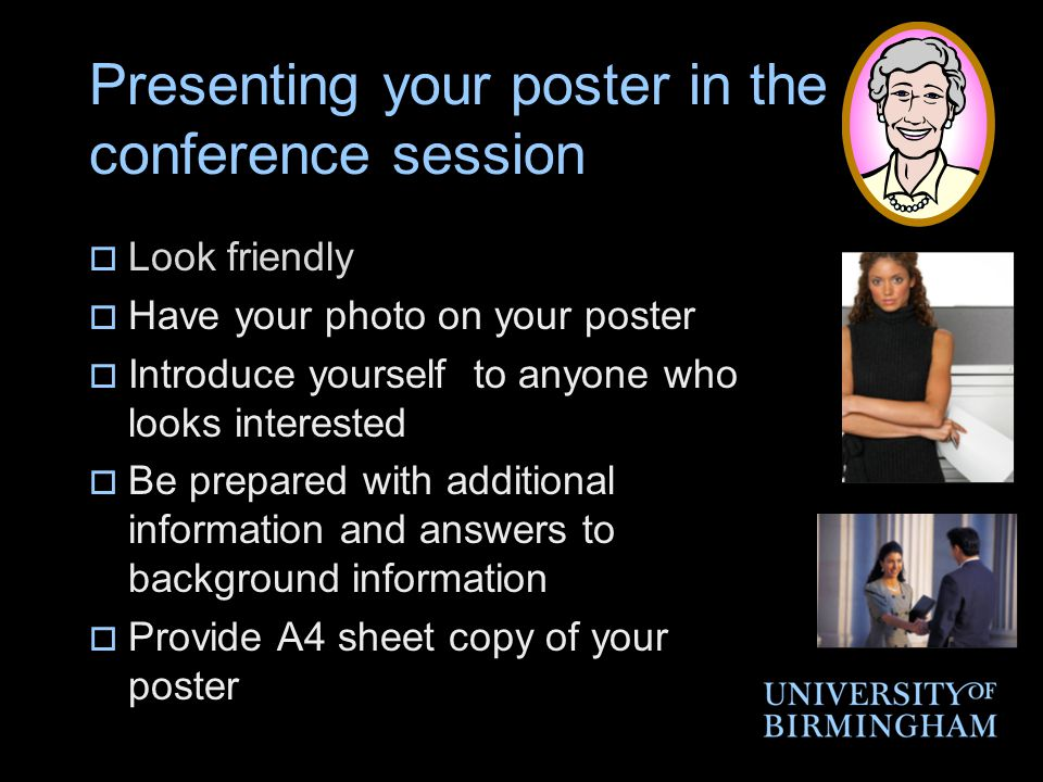 Presenting your poster in the conference session  Look friendly  Have your photo on your poster  Introduce yourself to anyone who looks interested  Be prepared with additional information and answers to background information  Provide A4 sheet copy of your poster