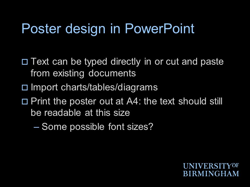 Poster design in PowerPoint  Text can be typed directly in or cut and paste from existing documents  Import charts/tables/diagrams  Print the poster out at A4: the text should still be readable at this size –Some possible font sizes?