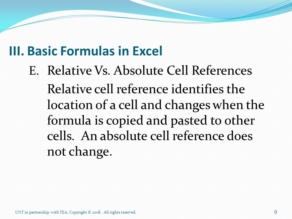 UNT in partnership with TEA, Copyright © 2008. All rights reserved. 9 III.Basic Formulas in Excel E. Relative Vs. Absolute Cell References Relative ce