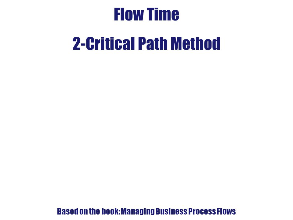 4. Flow-Time Analysis Flow Time 2-Critical Path Method Based on the book: Managing Business Process Flows