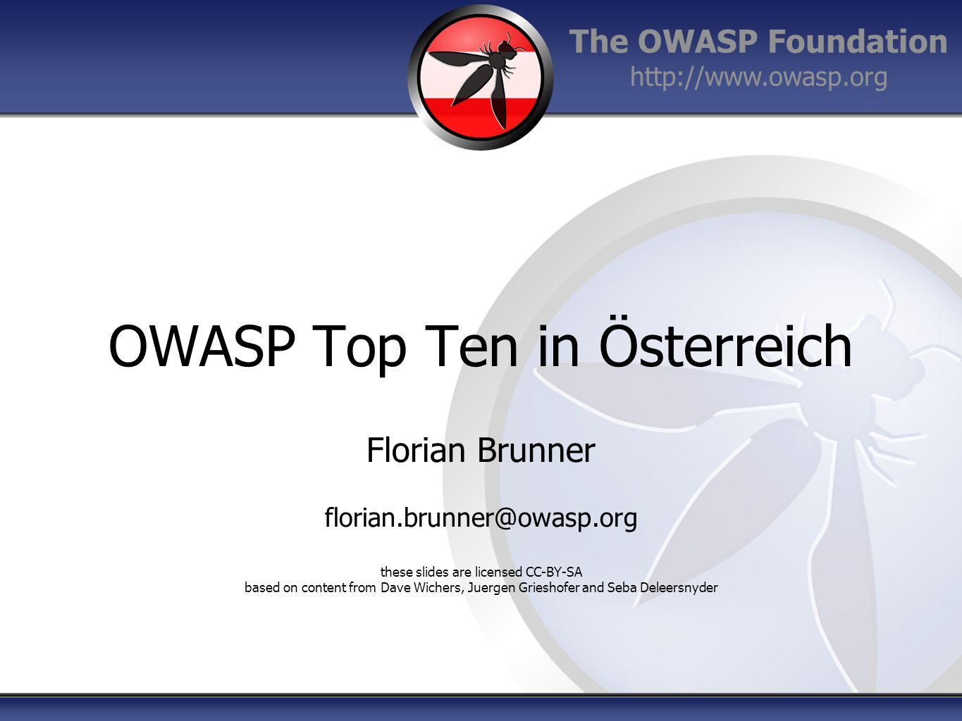 The OWASP Foundation http://www.owasp.org OWASP Top Ten in Österreich Florian Brunner florian.brunner@owasp.org these slides are licensed CC-BY-SA based on content from Dave Wichers, Juergen Grieshofer and Seba Deleersnyder