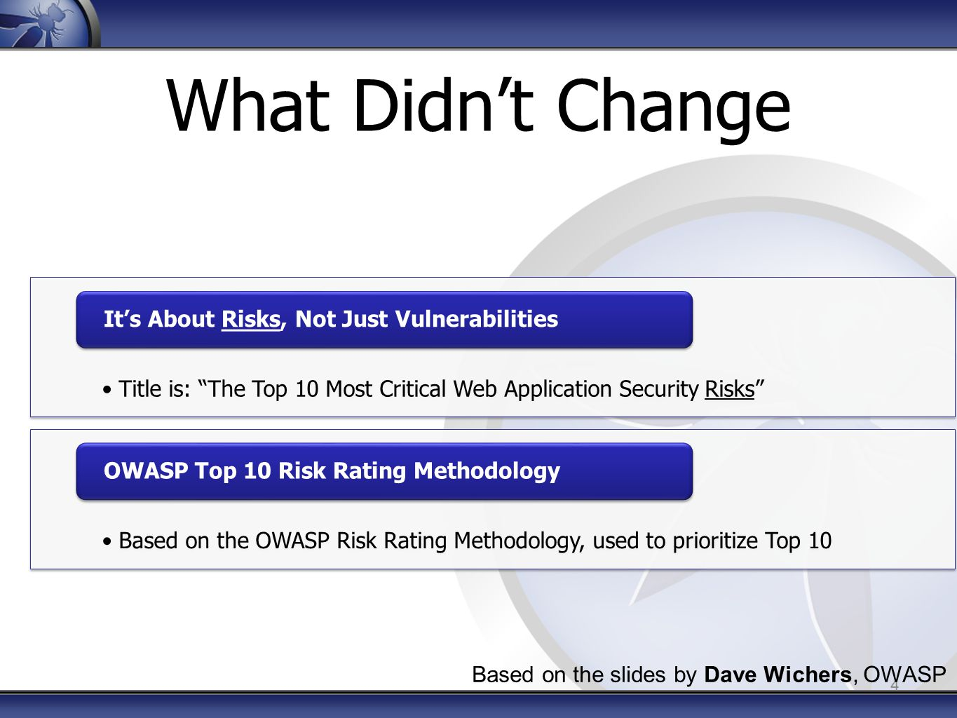 What Didn't Change Title is: The Top 10 Most Critical Web Application Security Risks It's About Risks, Not Just Vulnerabilities Based on the OWASP Risk Rating Methodology, used to prioritize Top 10 OWASP Top 10 Risk Rating Methodology 4 Based on the slides by Dave Wichers, OWASP