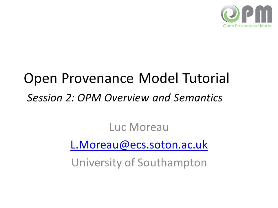 Open Provenance Model Tutorial Session 2: OPM Overview and Semantics Luc Moreau L.Moreau@ecs.soton.ac.uk University of Southampton