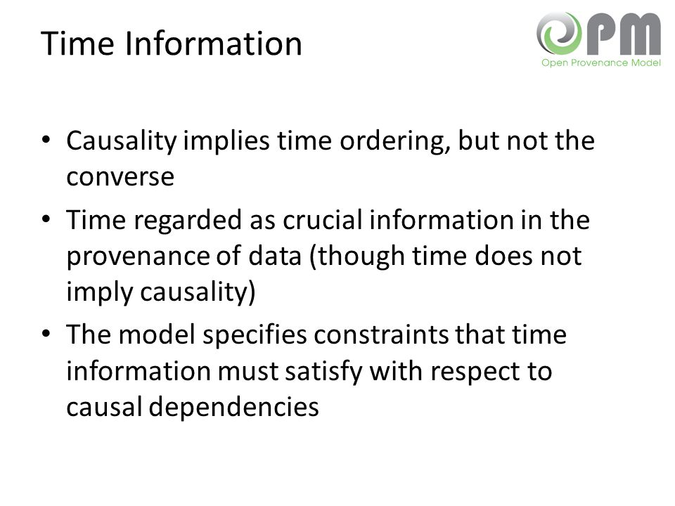 Time Information Causality implies time ordering, but not the converse Time regarded as crucial information in the provenance of data (though time does not imply causality) The model specifies constraints that time information must satisfy with respect to causal dependencies