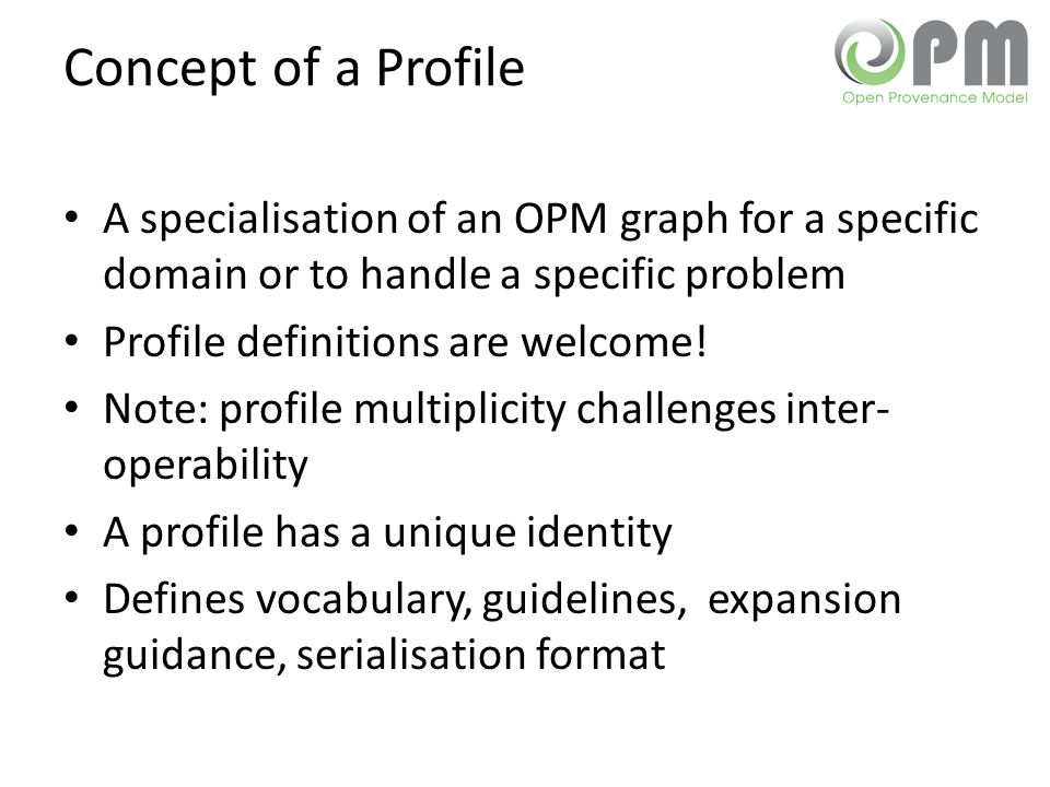 Concept of a Profile A specialisation of an OPM graph for a specific domain or to handle a specific problem Profile definitions are welcome! Note: pro