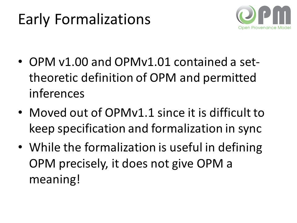 Early Formalizations OPM v1.00 and OPMv1.01 contained a set- theoretic definition of OPM and permitted inferences Moved out of OPMv1.1 since it is dif