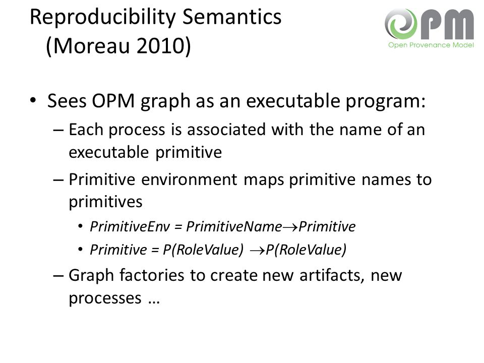 Reproducibility Semantics (Moreau 2010) Sees OPM graph as an executable program: – Each process is associated with the name of an executable primitive