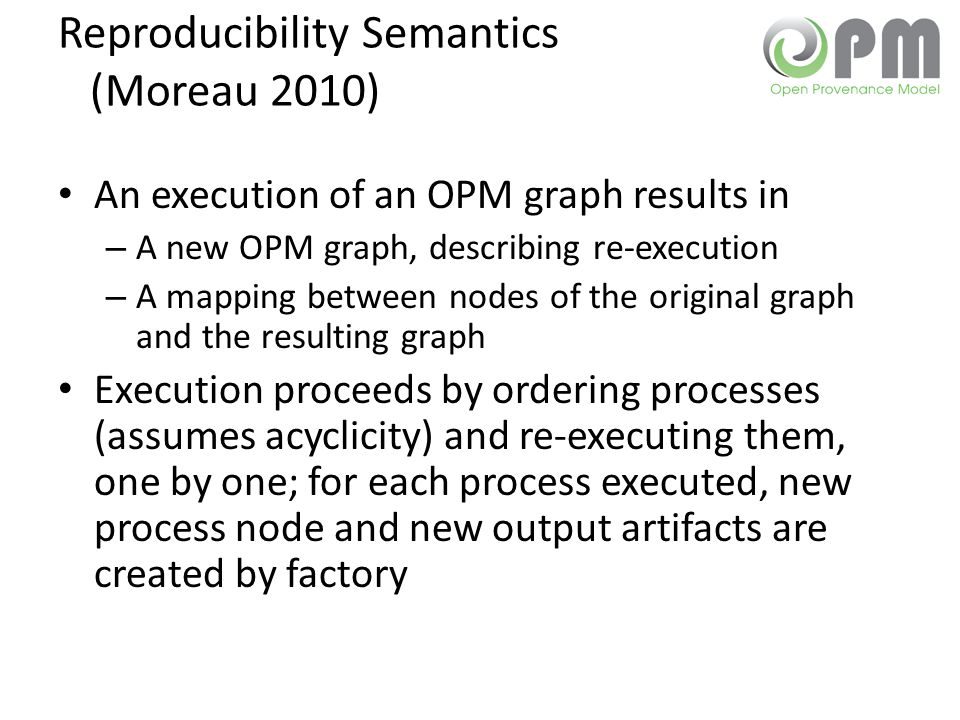Reproducibility Semantics (Moreau 2010) An execution of an OPM graph results in – A new OPM graph, describing re-execution – A mapping between nodes o