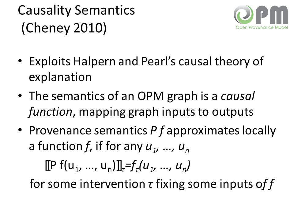 Causality Semantics (Cheney 2010) Exploits Halpern and Pearl's causal theory of explanation The semantics of an OPM graph is a causal function, mapping graph inputs to outputs Provenance semantics P f approximates locally a function f, if for any u 1, …, u n [[P f(u 1, …, u n )]] τ =f τ (u 1, …, u n ) for some intervention τ fixing some inputs of f