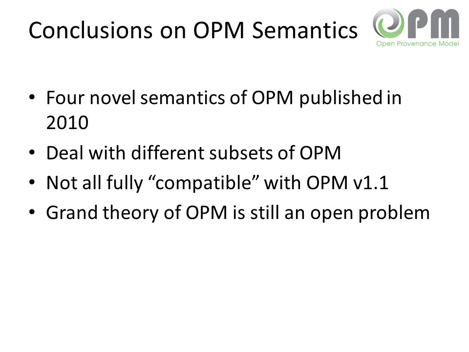 "Conclusions on OPM Semantics Four novel semantics of OPM published in 2010 Deal with different subsets of OPM Not all fully ""compatible"" with OPM v1.1"