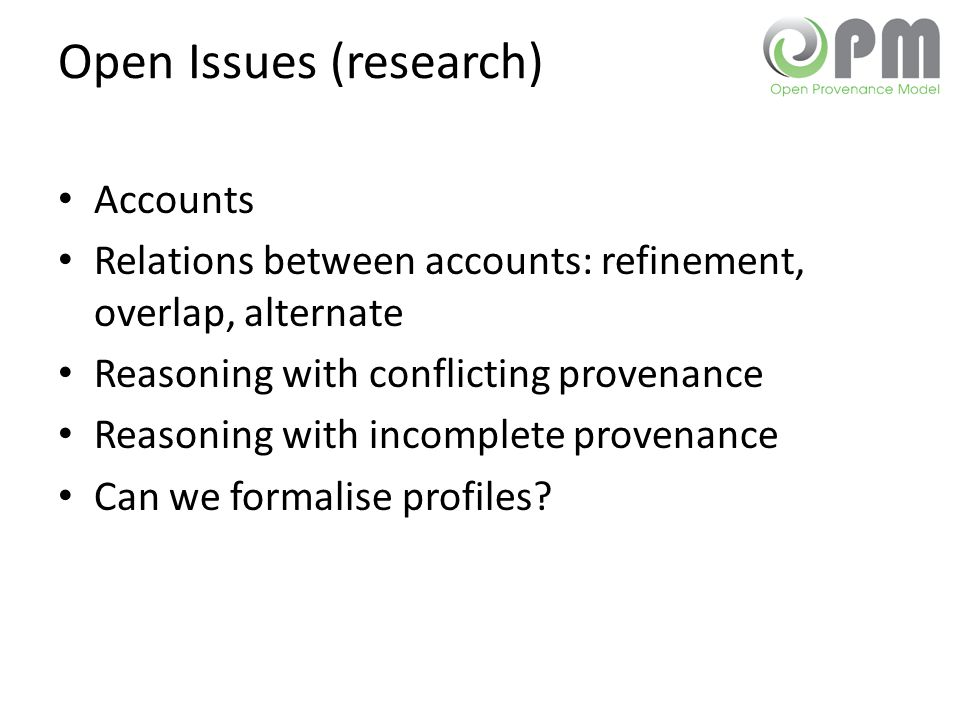 Open Issues (research) Accounts Relations between accounts: refinement, overlap, alternate Reasoning with conflicting provenance Reasoning with incomp