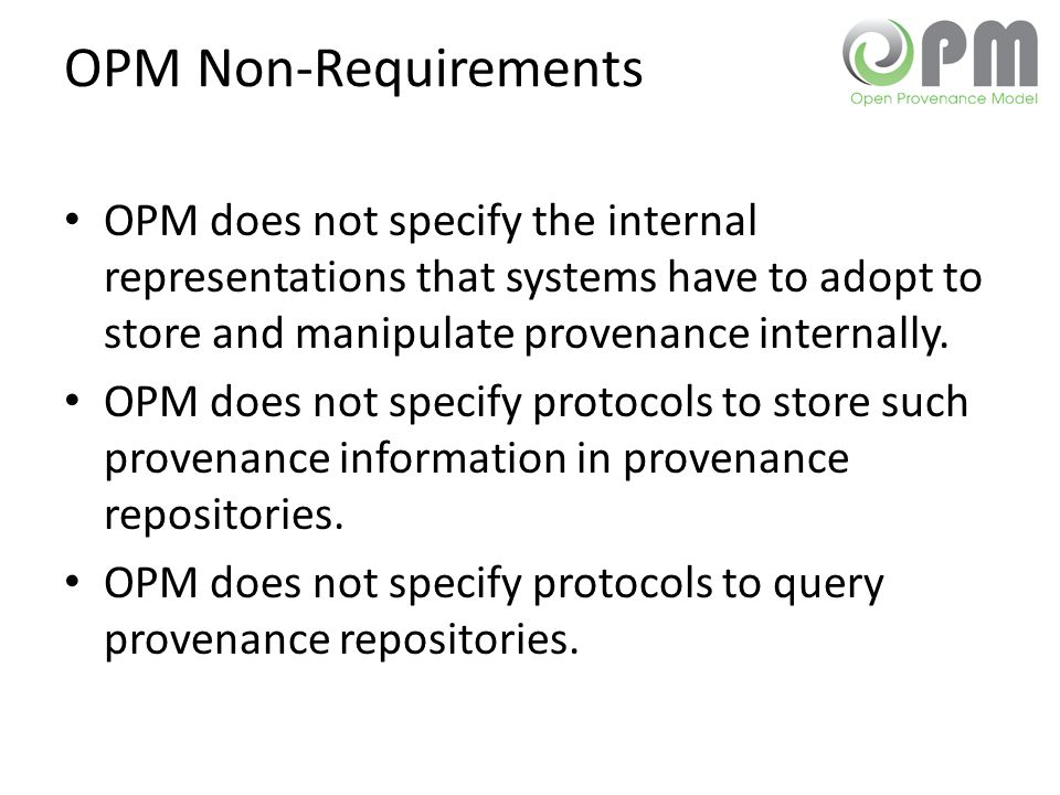 OPM Non-Requirements OPM does not specify the internal representations that systems have to adopt to store and manipulate provenance internally. OPM d
