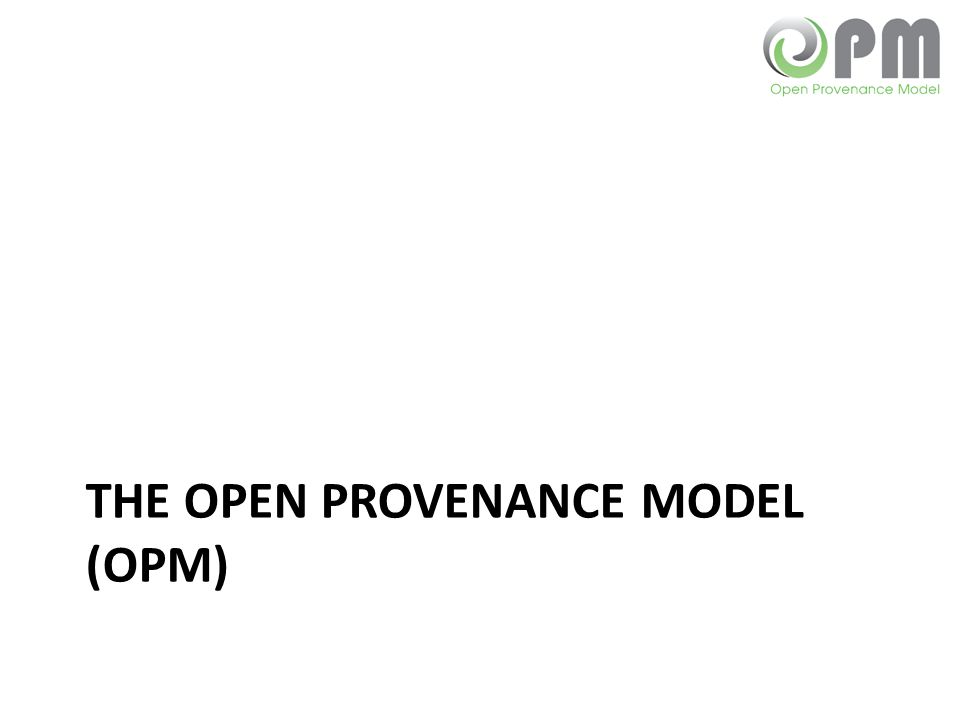 Open Provenance Model Allow us to express all the causes of an item – e.g., provenance of a bottle of wine includes: Grapes from which it is made Where those grapes grew Process in the wine's preparation How the wine was stored Between which parties the wine was transported, e.g.