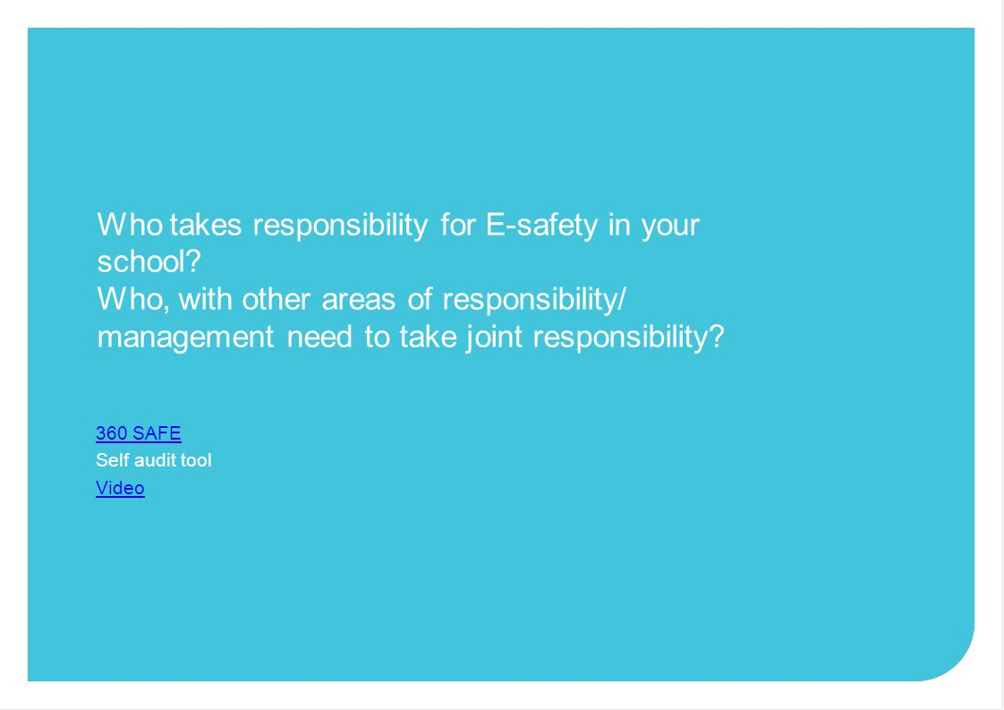 Who takes responsibility for E-safety in your school? Who, with other areas of responsibility/ management need to take joint responsibility? 360 SAFE