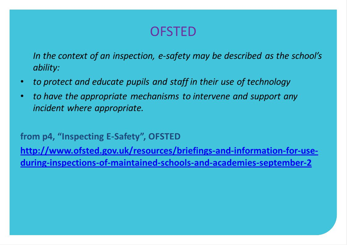 OFSTED In the context of an inspection, e-safety may be described as the school's ability: to protect and educate pupils and staff in their use of technology to have the appropriate mechanisms to intervene and support any incident where appropriate.