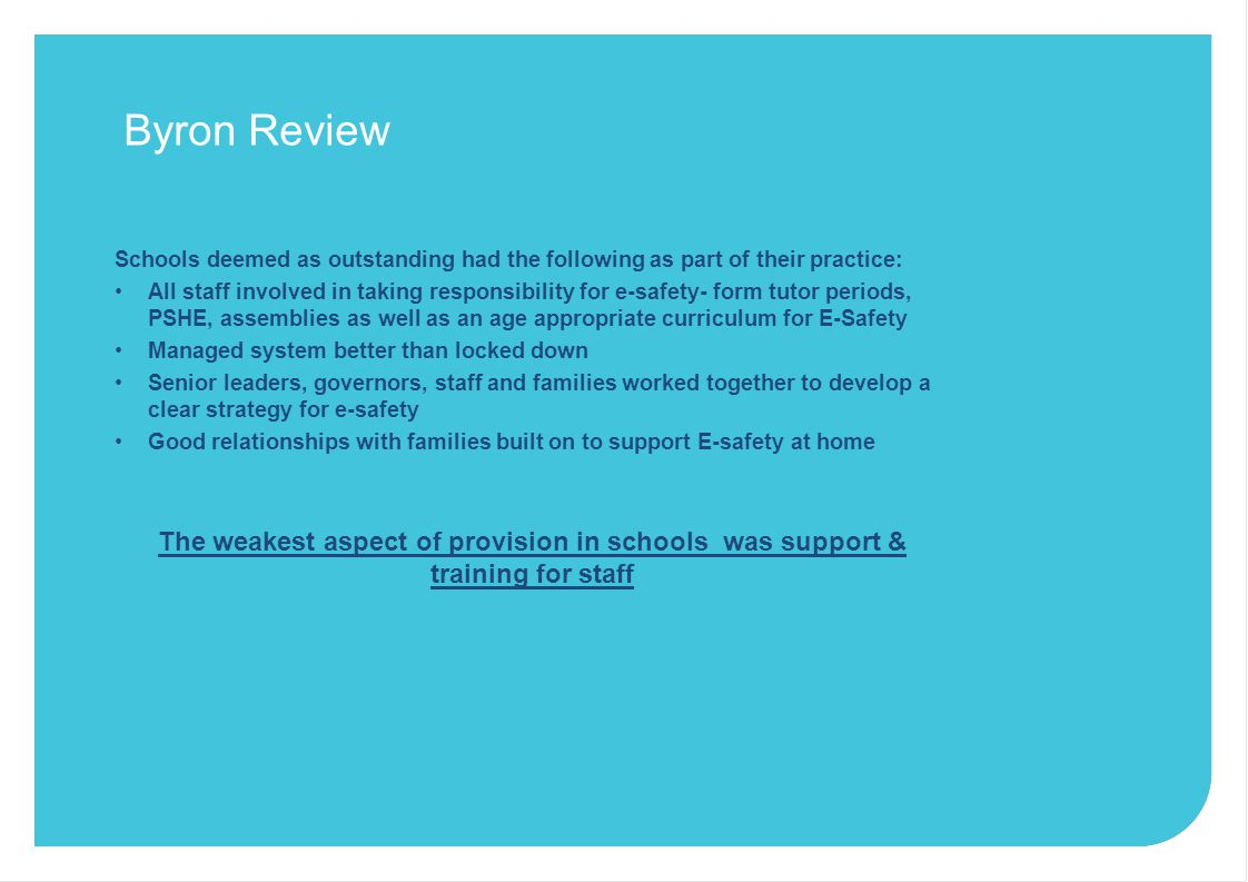 Byron Review Schools deemed as outstanding had the following as part of their practice: All staff involved in taking responsibility for e-safety- form