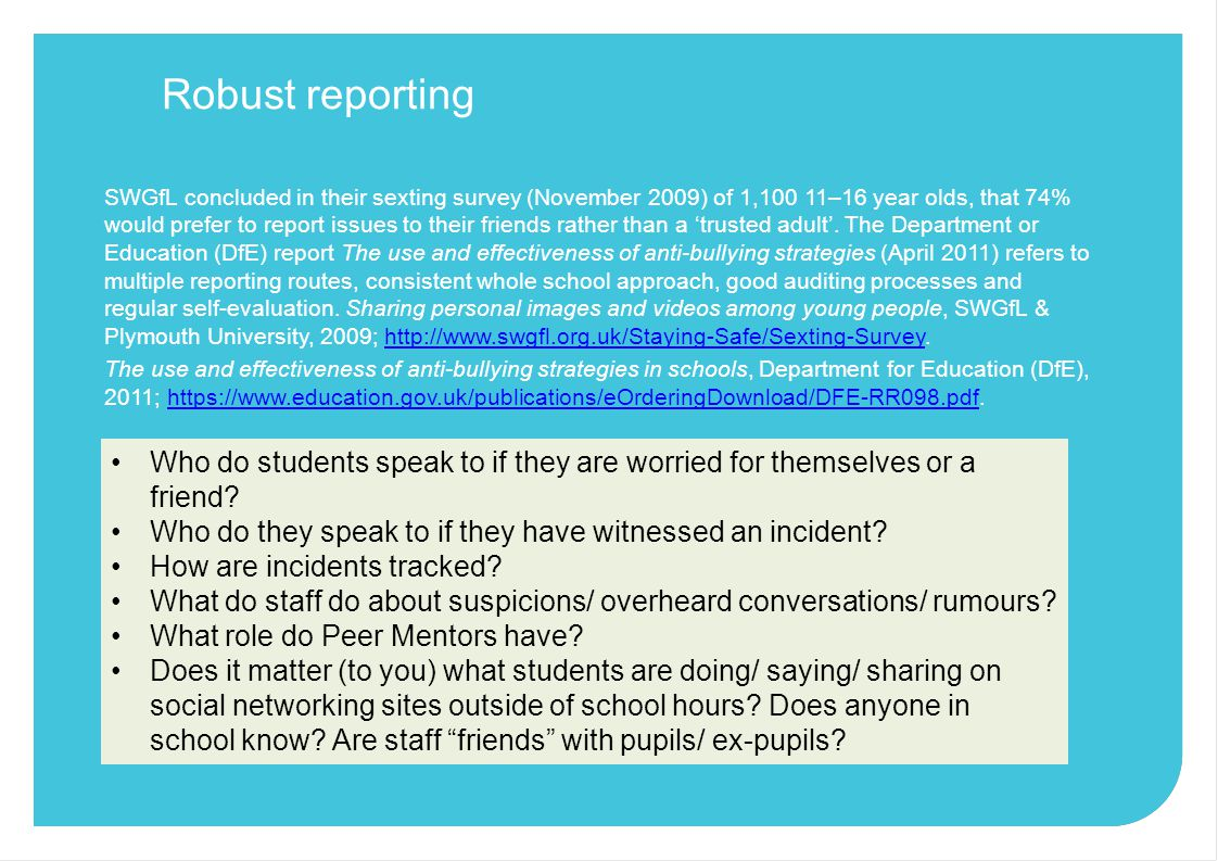 Robust reporting SWGfL concluded in their sexting survey (November 2009) of 1,100 11–16 year olds, that 74% would prefer to report issues to their friends rather than a 'trusted adult'.