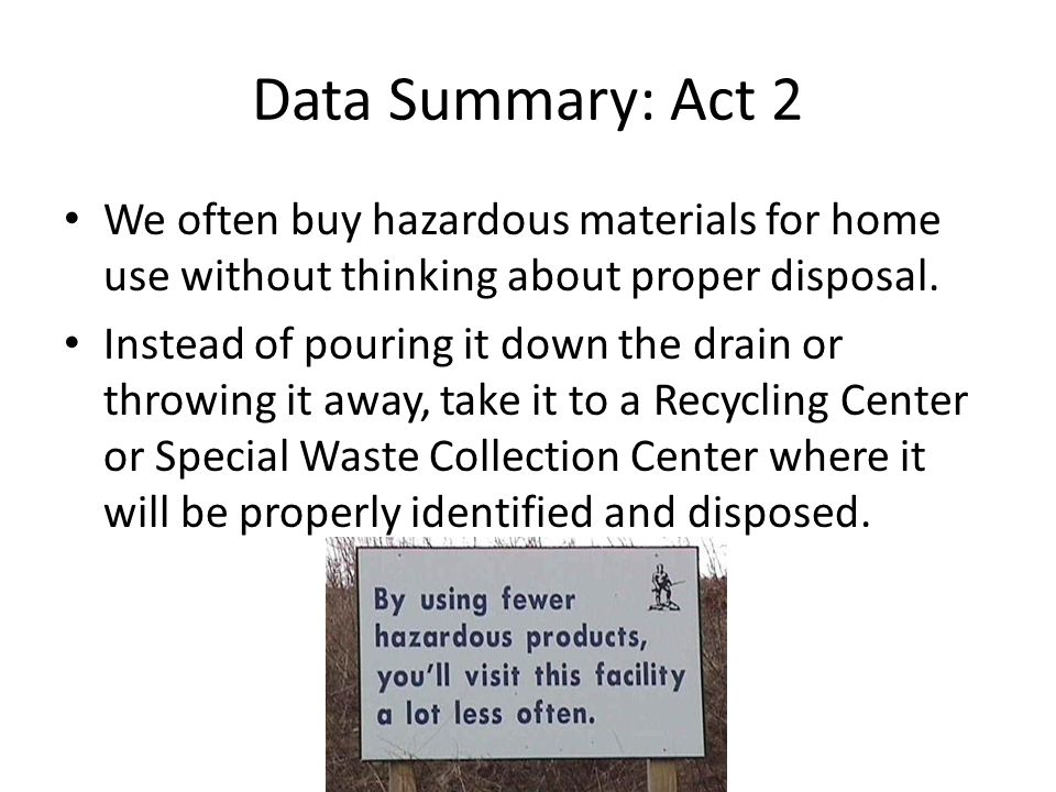 Data Summary: Act 2 We often buy hazardous materials for home use without thinking about proper disposal.