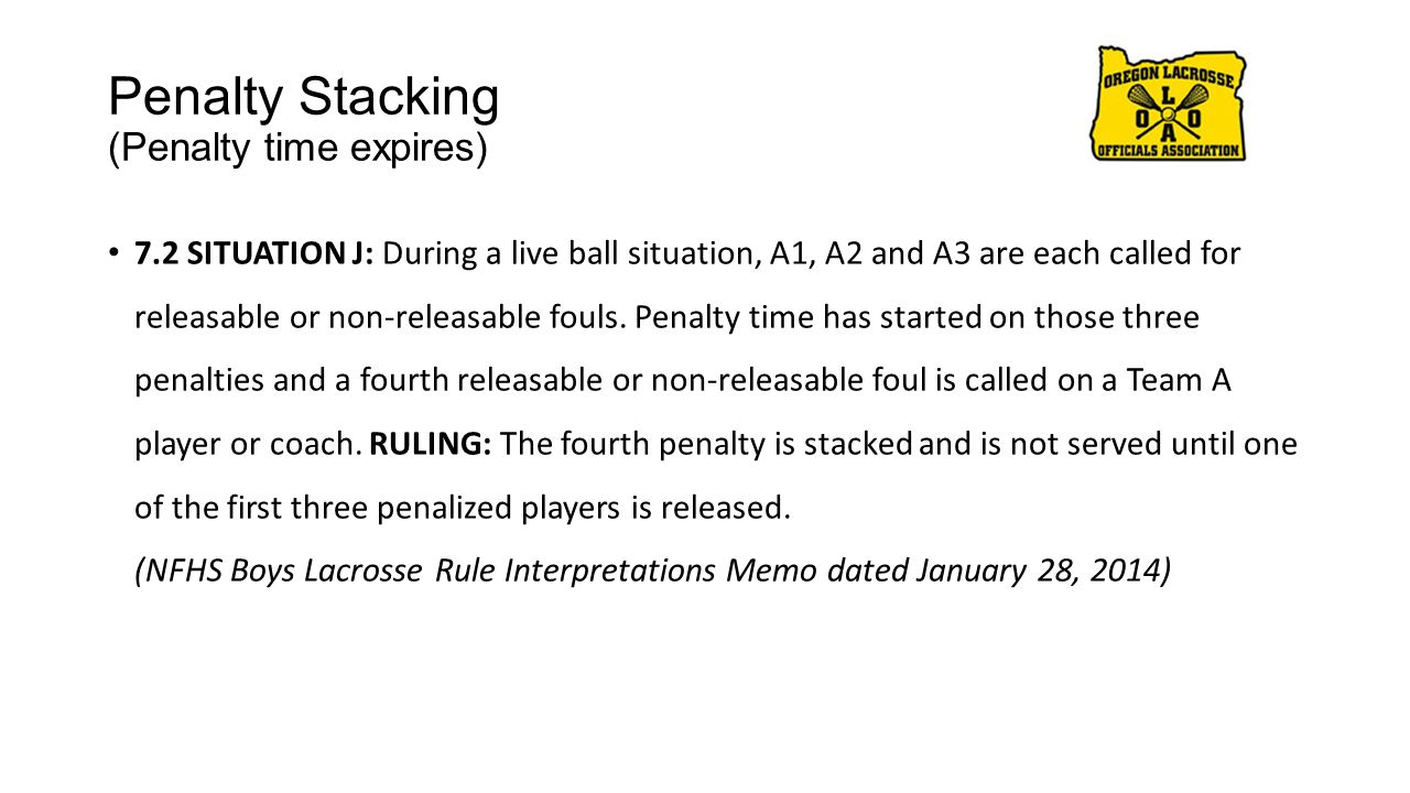 Penalty Stacking (Penalty time expires) 7.2 SITUATION J: During a live ball situation, A1, A2 and A3 are each called for releasable or non-releasable fouls.