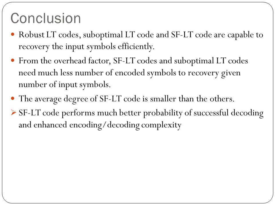 Conclusion Robust LT codes, suboptimal LT code and SF-LT code are capable to recovery the input symbols efficiently. From the overhead factor, SF-LT c