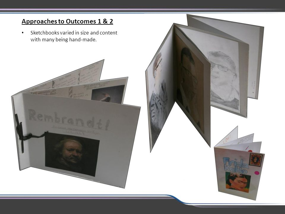 Approaches to Outcomes 1 & 2 Sketchbooks varied in size and content with many being hand-made.