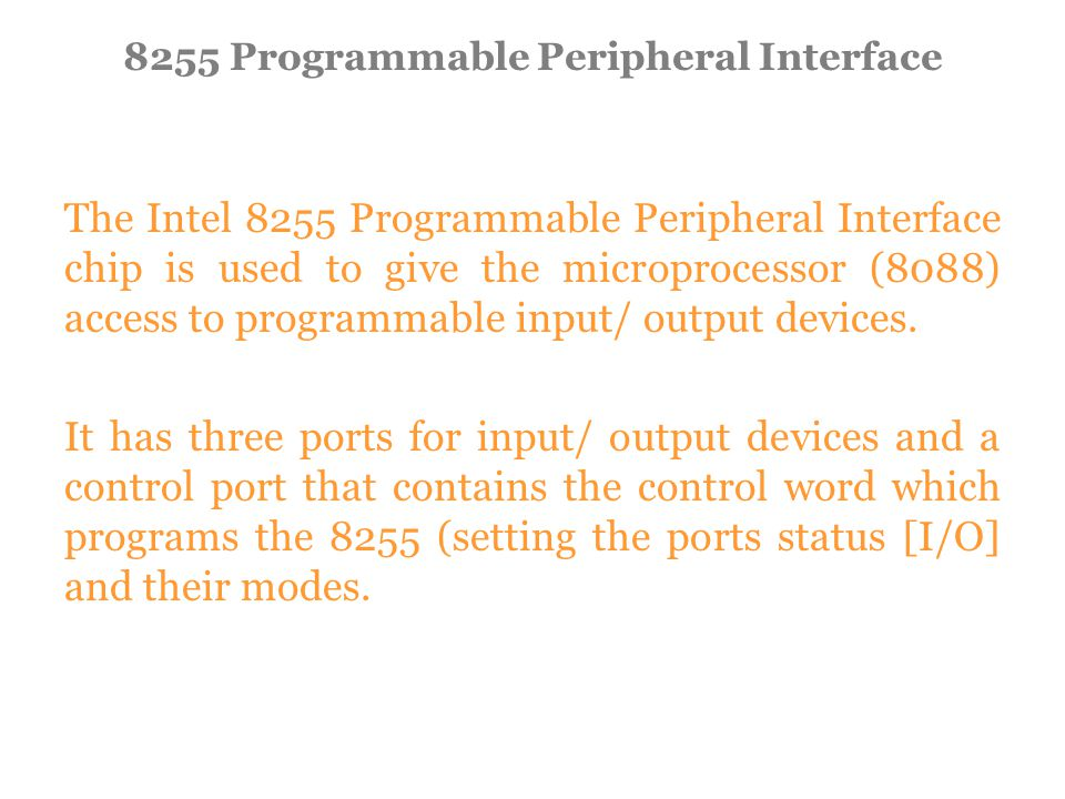 The Intel 8255 Programmable Peripheral Interface chip is used to give the microprocessor (8088) access to programmable input/ output devices.