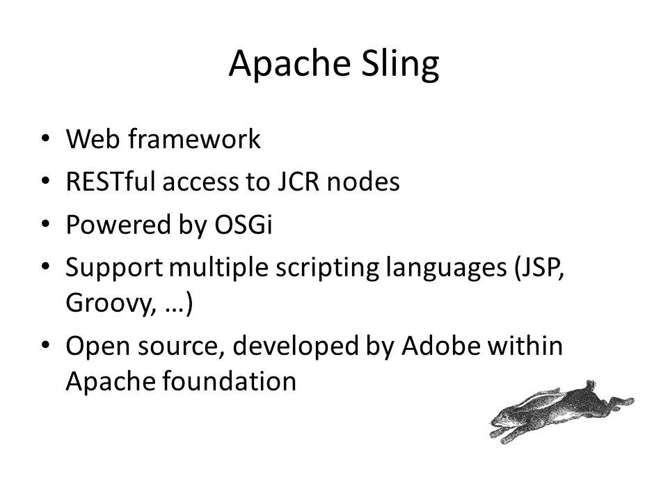 Apache Sling Web framework RESTful access to JCR nodes Powered by OSGi Support multiple scripting languages (JSP, Groovy, …) Open source, developed by
