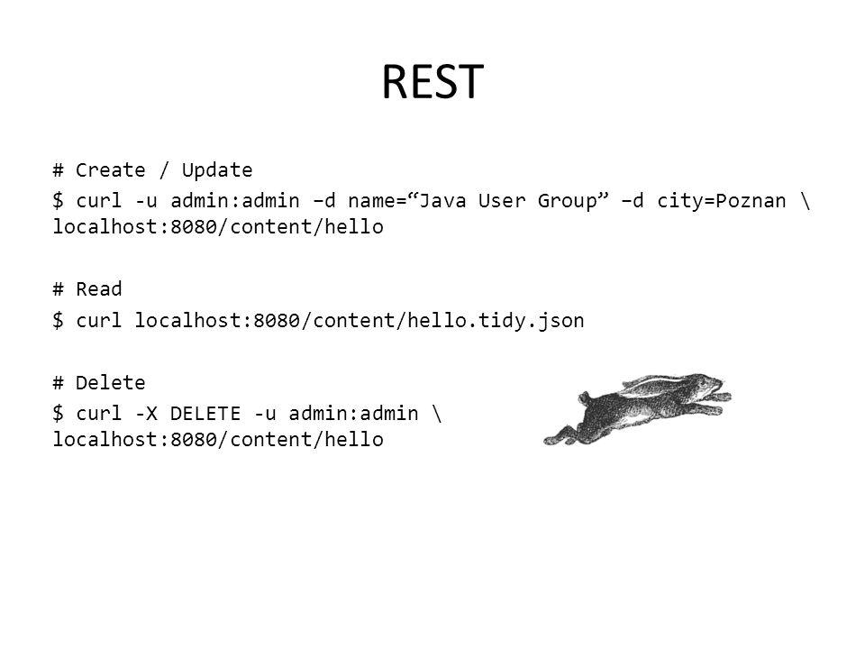 "REST # Create / Update $ curl -u admin:admin –d name=""Java User Group"" –d city=Poznan \ localhost:8080/content/hello # Read $ curl localhost:8080/cont"