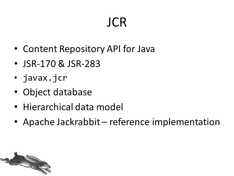 JCR Content Repository API for Java JSR-170 & JSR-283 javax.jcr Object database Hierarchical data model Apache Jackrabbit – reference implementation
