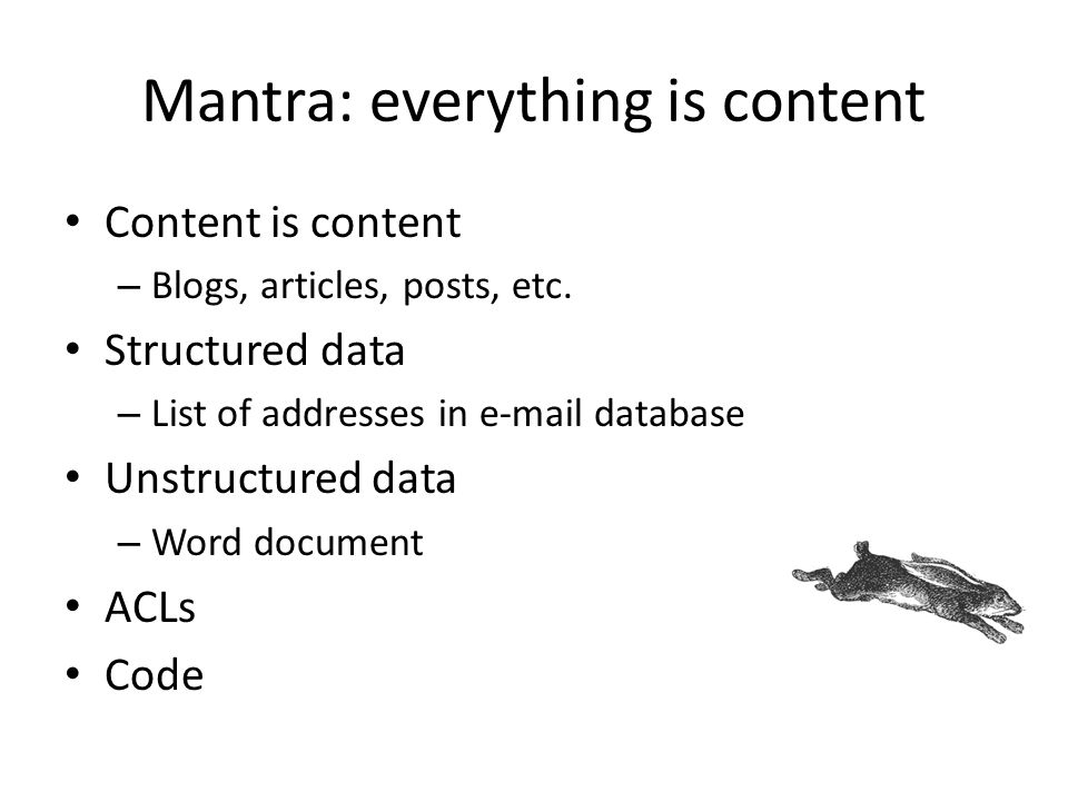 Mantra: everything is content Content is content – Blogs, articles, posts, etc. Structured data – List of addresses in e-mail database Unstructured da