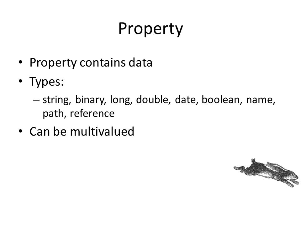 Property Property contains data Types: – string, binary, long, double, date, boolean, name, path, reference Can be multivalued