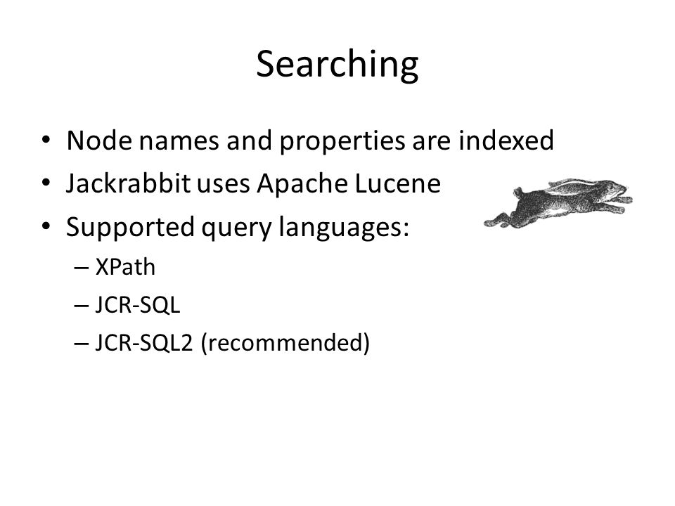 Searching Node names and properties are indexed Jackrabbit uses Apache Lucene Supported query languages: – XPath – JCR-SQL – JCR-SQL2 (recommended)