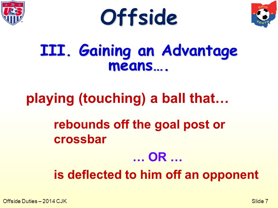 Slide 7 Offside Duties – 2014 CJK playing (touching) a ball that… rebounds off the goal post or crossbar … OR … is deflected to him off an opponent Offside III.