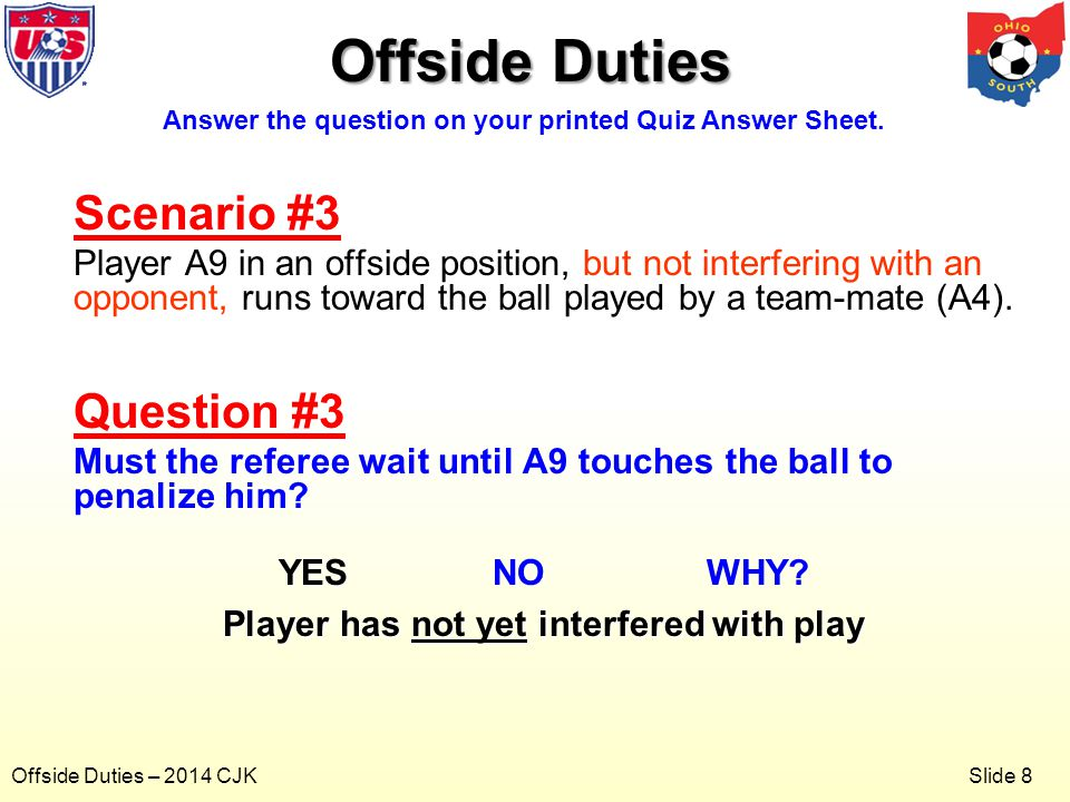 Slide 8 Offside Duties – 2014 CJK Offside Duties Scenario #3 Player A9 in an offside position, runs toward the ball played by a team-mate (A4).