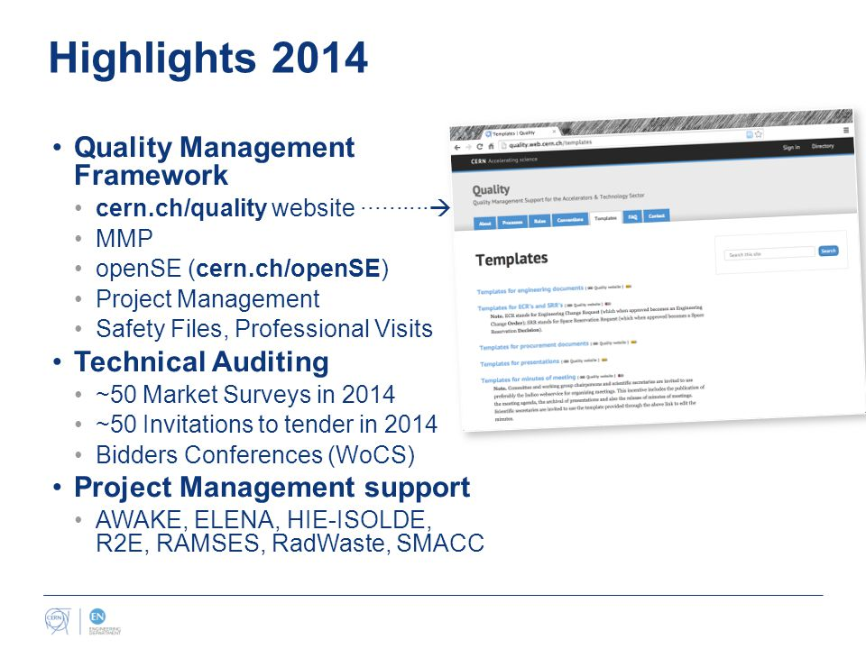 Highlights 2014 Quality Management Framework cern.ch/quality website ··········  MMP openSE (cern.ch/openSE) Project Management Safety Files, Professional Visits Technical Auditing ~50 Market Surveys in 2014 ~50 Invitations to tender in 2014 Bidders Conferences (WoCS) Project Management support AWAKE, ELENA, HIE-ISOLDE, R2E, RAMSES, RadWaste, SMACC