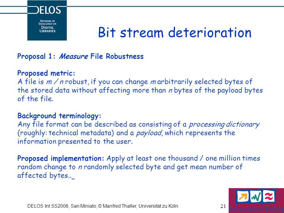 DELOS Int SS2006, San Miniato, © Manfred Thaller, Universität zu Köln 21 Bit stream deterioration Proposal 1: Measure File Robustness Proposed metric: