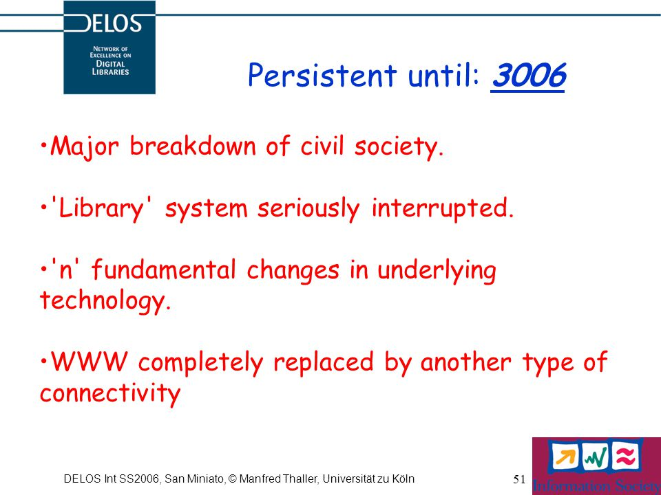 DELOS Int SS2006, San Miniato, © Manfred Thaller, Universität zu Köln 51 Persistent until: 3006 Major breakdown of civil society. 'Library' system ser