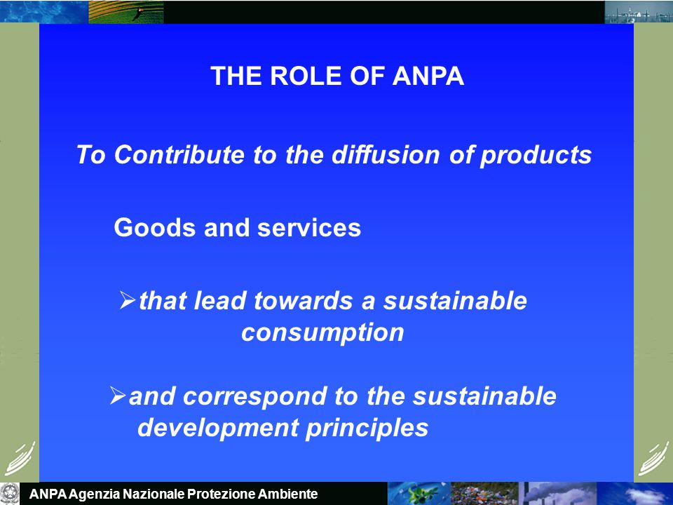 ANPA Agenzia Nazionale Protezione Ambiente THE ROLE OF ANPA To Contribute to the diffusion of products Goods and services  that lead towards a sustainable consumption  and correspond to the sustainable development principles