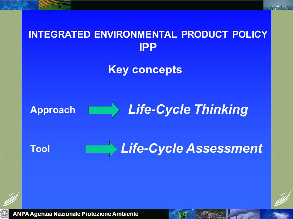 INTEGRATED ENVIRONMENTAL PRODUCT POLICY IPP Approach Tool Life-Cycle Thinking Life-Cycle Assessment Key concepts ANPA Agenzia Nazionale Protezione Ambiente