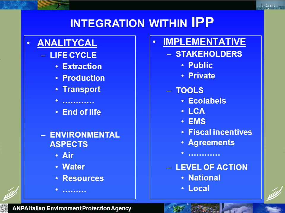 INTEGRATION WITHIN IPP ANALITYCAL –LIFE CYCLE Extraction Production Transport ………… End of life –ENVIRONMENTAL ASPECTS Air Water Resources ……… IMPLEMENTATIVE –STAKEHOLDERS Public Private –TOOLS Ecolabels LCA EMS Fiscal incentives Agreements ………… –LEVEL OF ACTION National Local ANPA Italian Environment Protection Agency