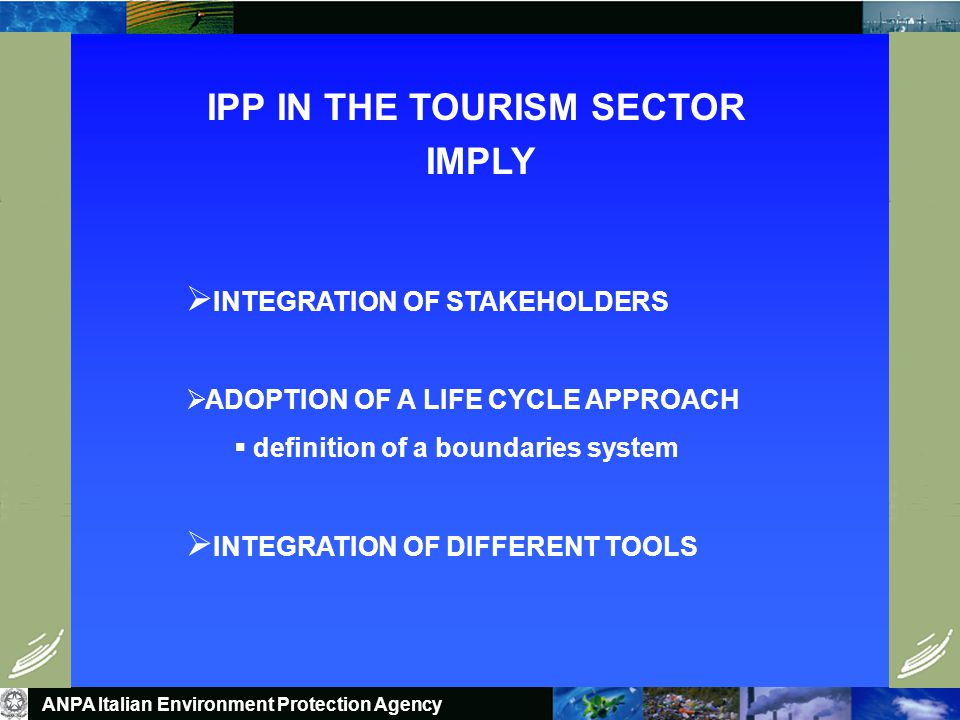 Social and Environmental aspects within different ACTIVITIES: WHY IPP IN THE TOURISM SECTOR ANPA Italian Environment Protection Agency  TRANSPORT (long distance and local)  ACCOMMODATION AND FOOD SERVICES  RECREATION
