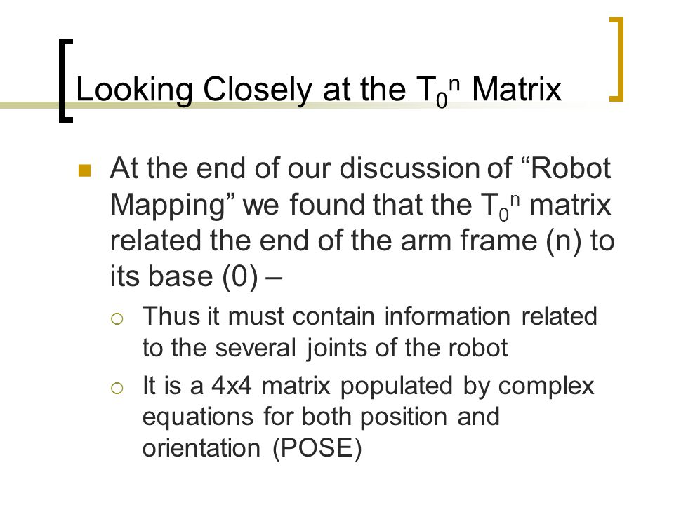 Looking Closely at the T 0 n Matrix To get at the equation set, we will choose to add a series of coordinate frames to each of the joint positions The frame attached to the 1 st joint is labeled 0 – the base frame.