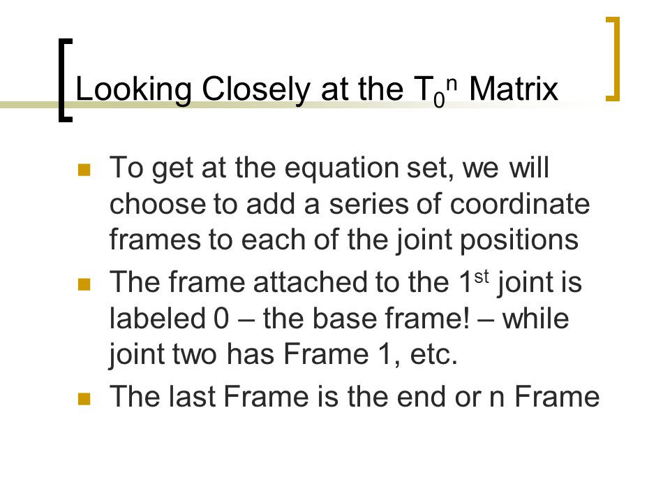 Looking Closely at the T 0 n Matrix As we have seen earlier, we can define a HTM (T (i-1) i ) to the transformation between any two SO 3 based frames Thus we will find that the T 0 n is given by a product formed by: