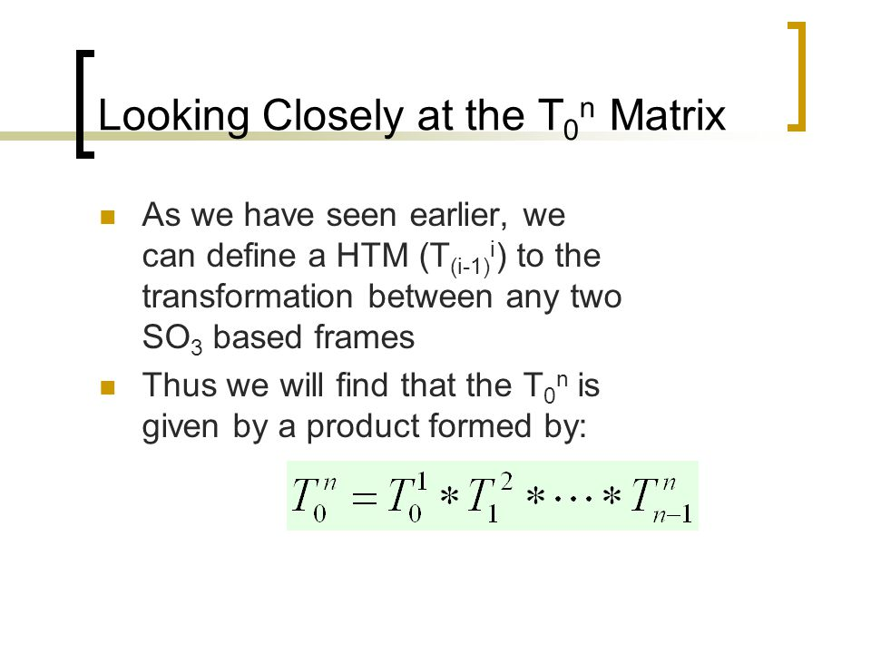 Looking Closely at the T 0 n Matrix For simplicity, we will redefine each of the of these transforms (T (i-1) i ) as A i Then, for a typical 3 DOF robot Arm, T 0 n = A 1 *A 2 *A 3 While for a full functioned 6 DOF robot (arm and wrist) would be: T 0 n = A 1 *A 2 *A 3 *A 4 *A 5 *A 6 A 1 to A 3 'explain' the arm joint effect while A 4 to A 6 explain the wrist joint effects