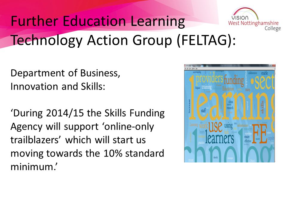 Further Education Learning Technology Action Group (FELTAG): Department of Business, Innovation and Skills: 'During 2014/15 the Skills Funding Agency will support 'online-only trailblazers' which will start us moving towards the 10% standard minimum.'