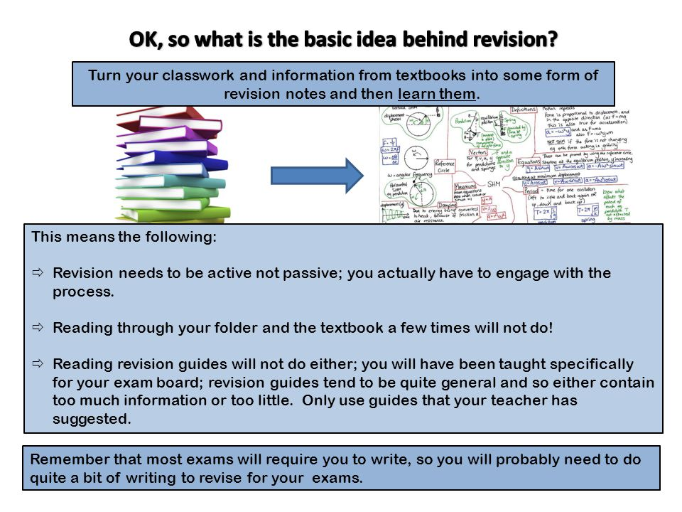 Remember that most exams will require you to write, so you will probably need to do quite a bit of writing to revise for your exams.