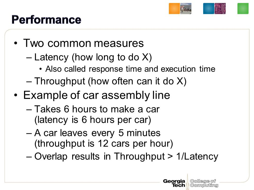 Two common measures –Latency (how long to do X) Also called response time and execution time –Throughput (how often can it do X) Example of car assembly line –Takes 6 hours to make a car (latency is 6 hours per car) –A car leaves every 5 minutes (throughput is 12 cars per hour) –Overlap results in Throughput > 1/Latency