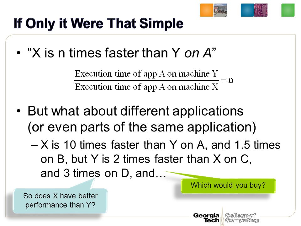 X is n times faster than Y on A But what about different applications (or even parts of the same application) –X is 10 times faster than Y on A, and 1.5 times on B, but Y is 2 times faster than X on C, and 3 times on D, and… So does X have better performance than Y.